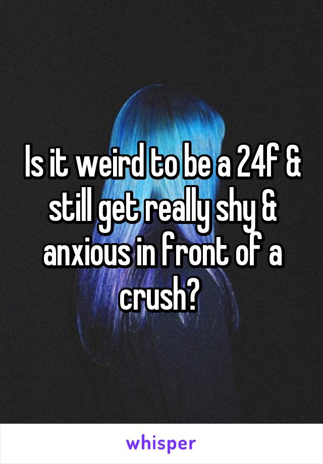 Is it weird to be a 24f & still get really shy & anxious in front of a crush?