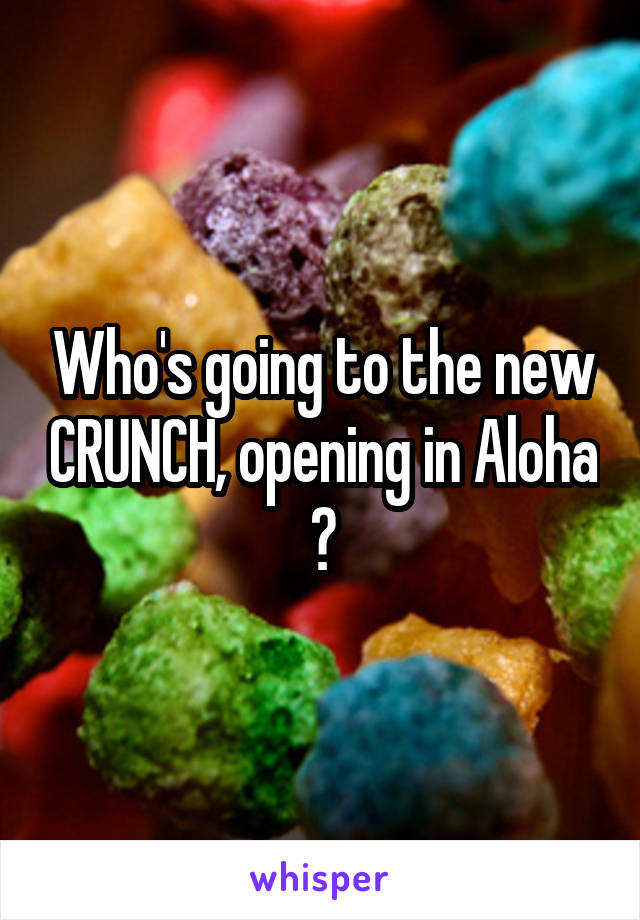 Who's going to the new CRUNCH, opening in Aloha ?