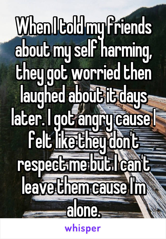 When I told my friends about my self harming, they got worried then laughed about it days later. I got angry cause I felt like they don't respect me but I can't leave them cause I'm alone.