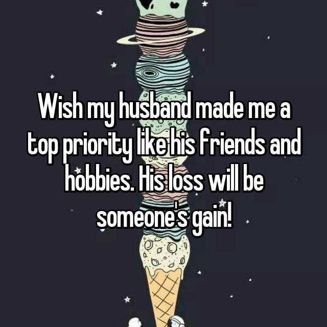 Wish my husband made me a top priority like his friends and hobbies. His loss will be someone's gain!