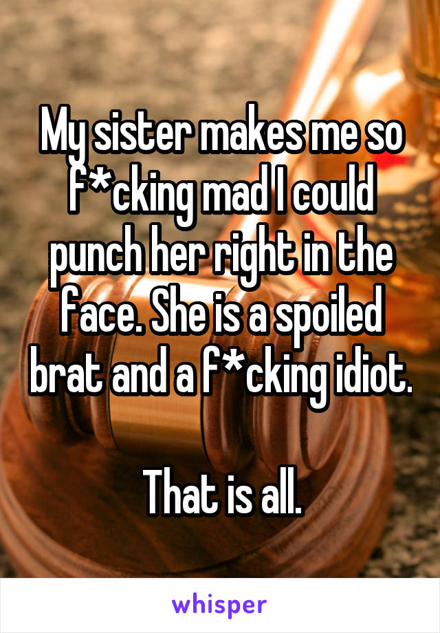 My sister makes me so f*cking mad I could punch her right in the face. She is a spoiled brat and a f*cking idiot.  That is all.