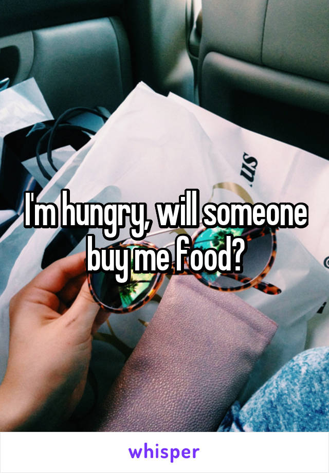 I'm hungry, will someone buy me food?