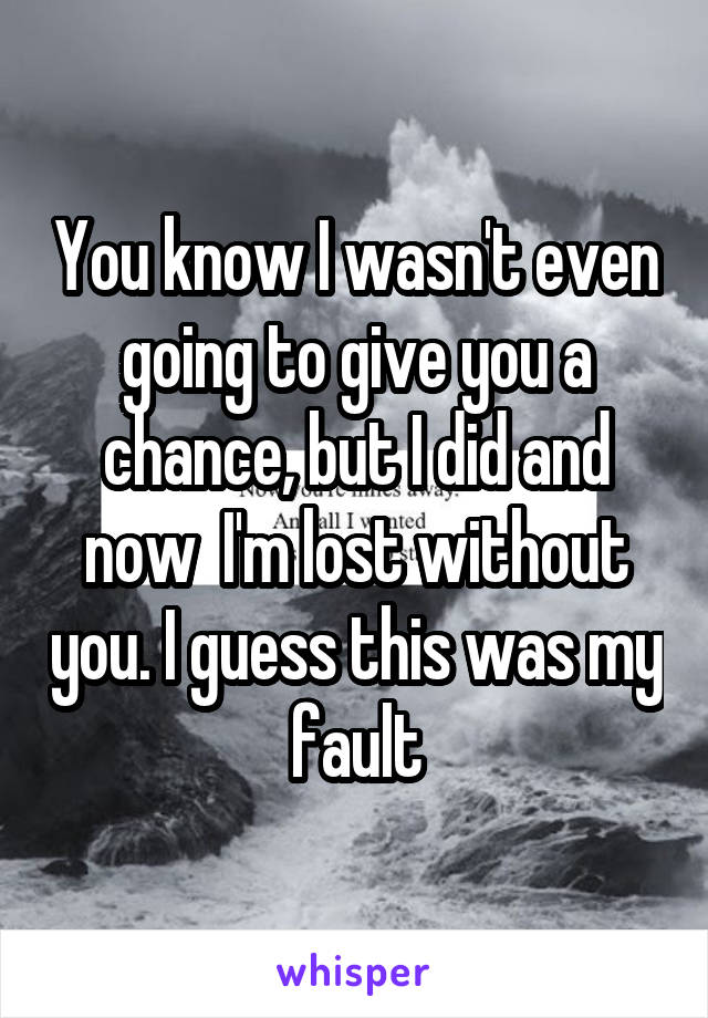 You know I wasn't even going to give you a chance, but I did and now  I'm lost without you. I guess this was my fault