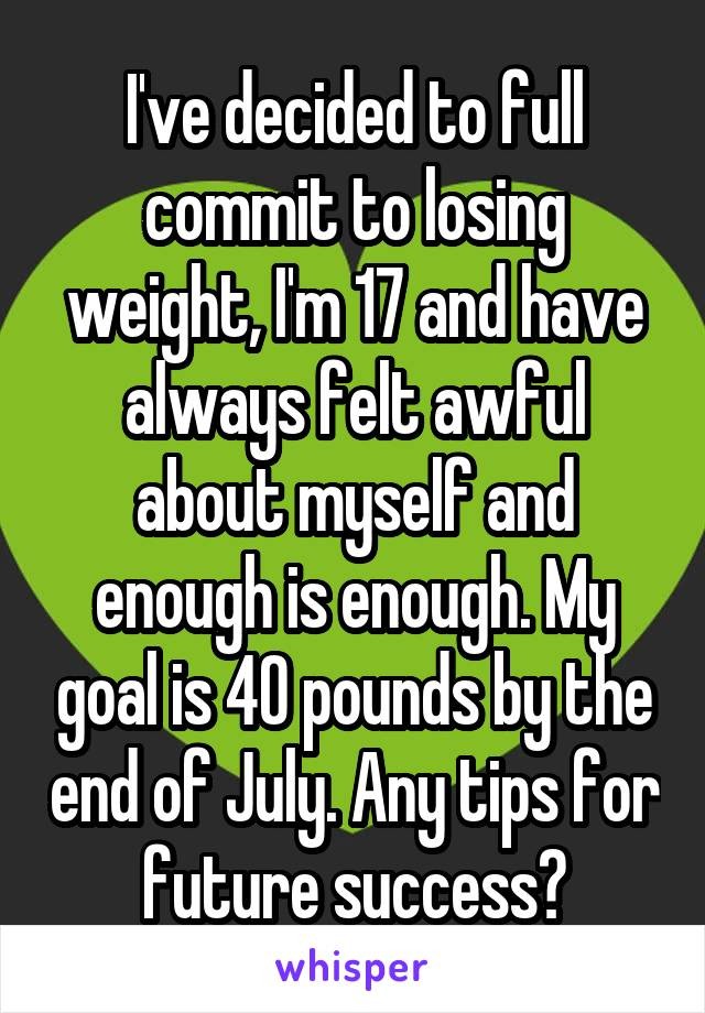 I've decided to full commit to losing weight, I'm 17 and have always felt awful about myself and enough is enough. My goal is 40 pounds by the end of July. Any tips for future success?