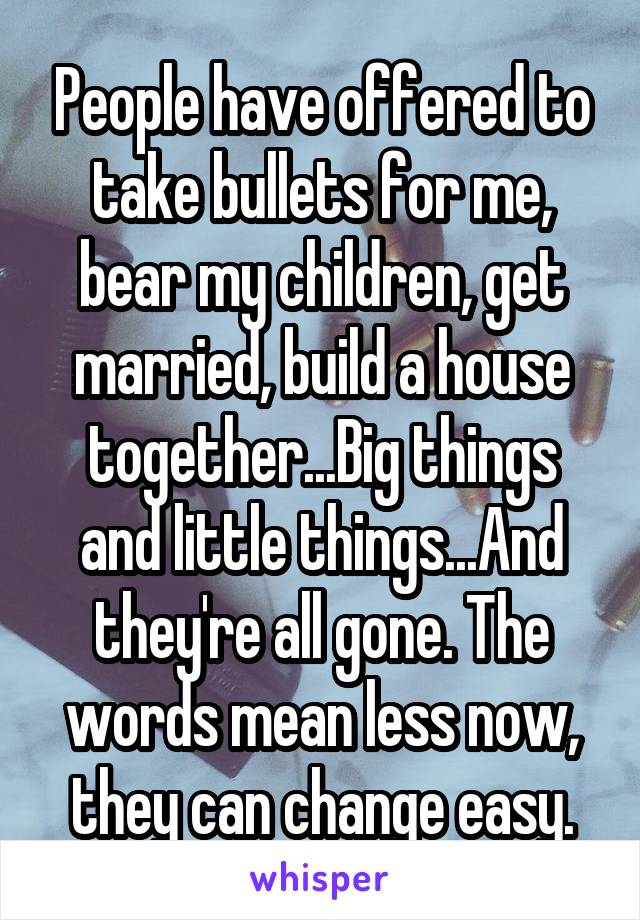 People have offered to take bullets for me, bear my children, get married, build a house together...Big things and little things...And they're all gone. The words mean less now, they can change easy.