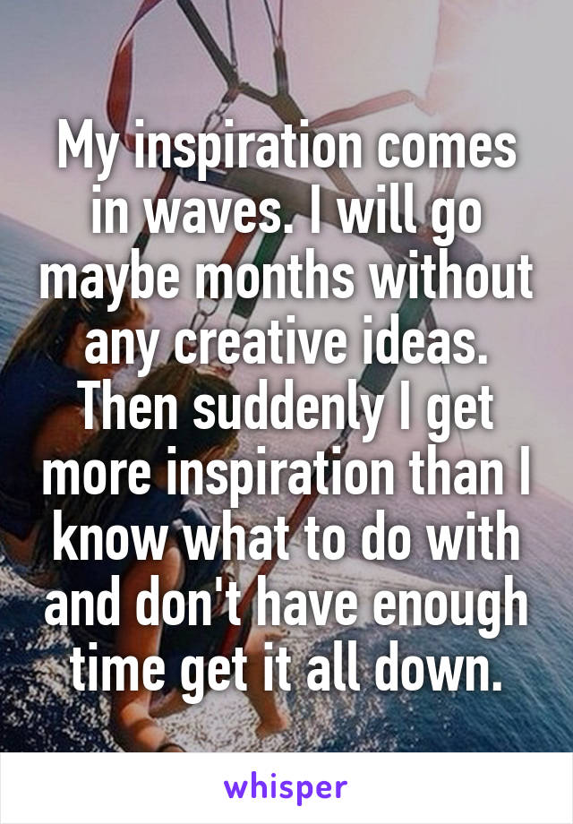 My inspiration comes in waves. I will go maybe months without any creative ideas. Then suddenly I get more inspiration than I know what to do with and don't have enough time get it all down.