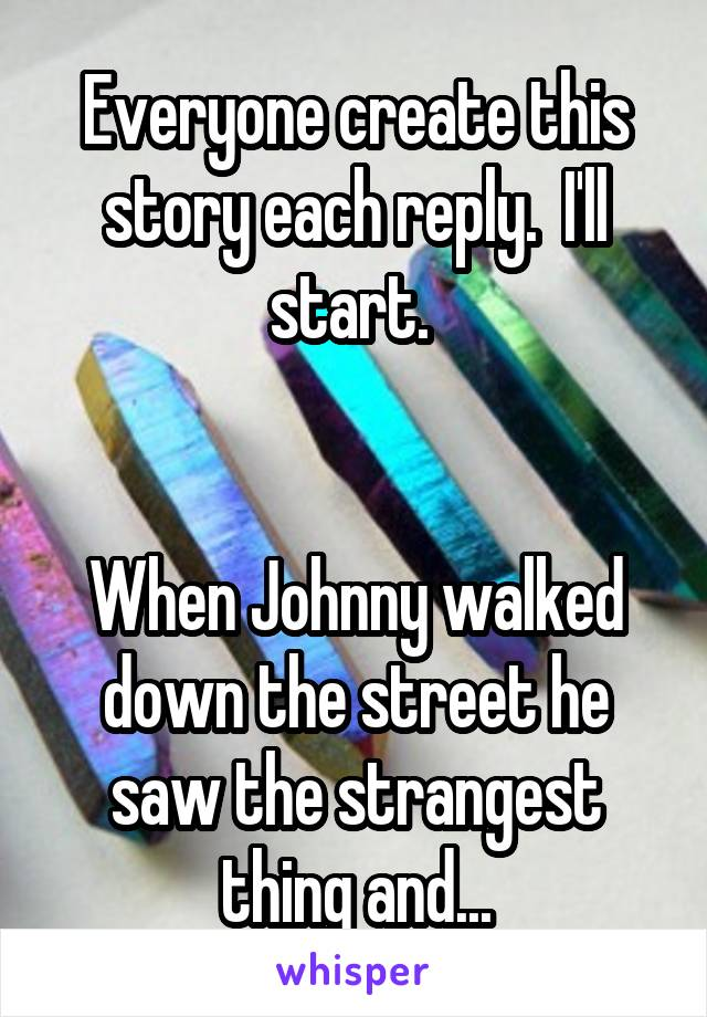 Everyone create this story each reply.  I'll start.    When Johnny walked down the street he saw the strangest thing and...
