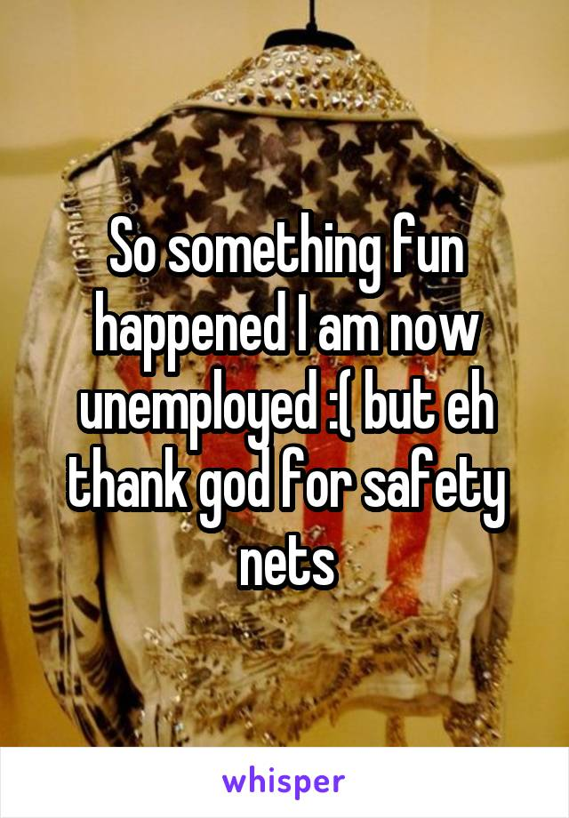 So something fun happened I am now unemployed :( but eh thank god for safety nets