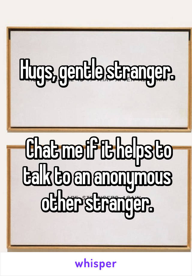 Hugs, gentle stranger.    Chat me if it helps to talk to an anonymous other stranger.