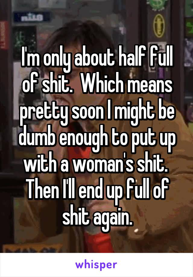 I'm only about half full of shit.  Which means pretty soon I might be dumb enough to put up with a woman's shit.  Then I'll end up full of shit again.