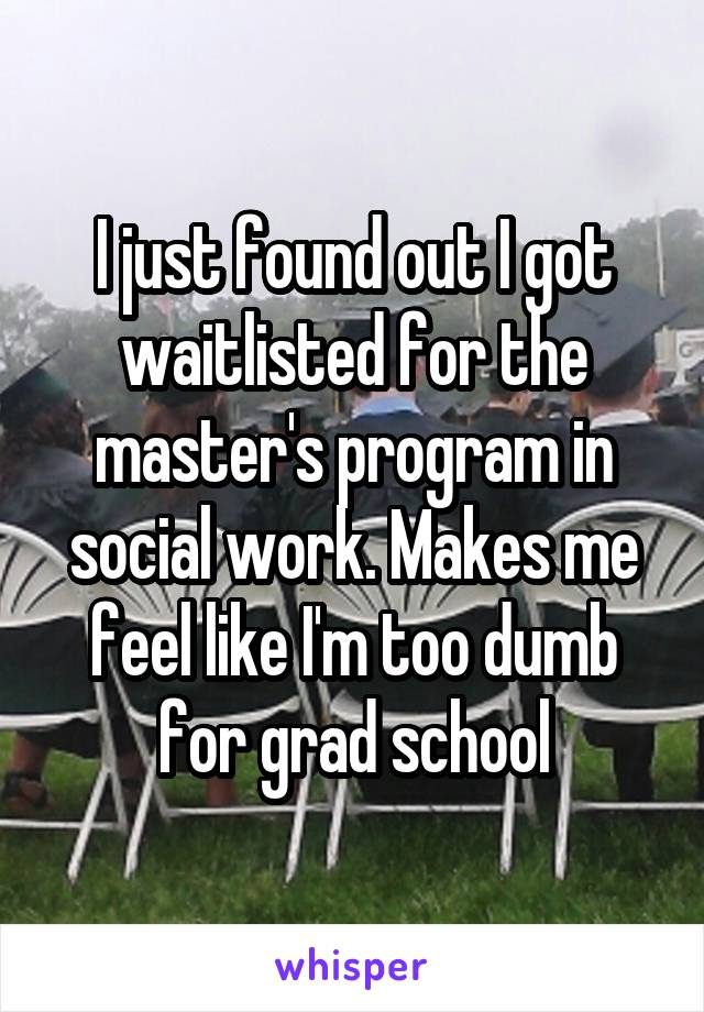 I just found out I got waitlisted for the master's program in social work. Makes me feel like I'm too dumb for grad school