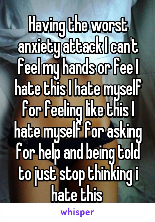 Having the worst anxiety attack I can't feel my hands or fee I hate this I hate myself for feeling like this I hate myself for asking for help and being told to just stop thinking i hate this