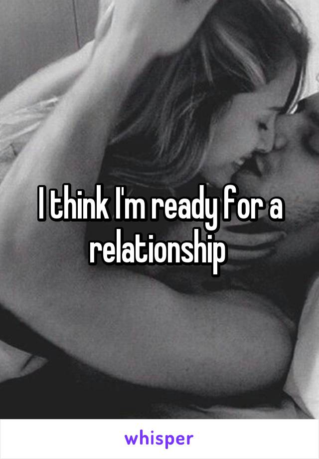 I think I'm ready for a relationship