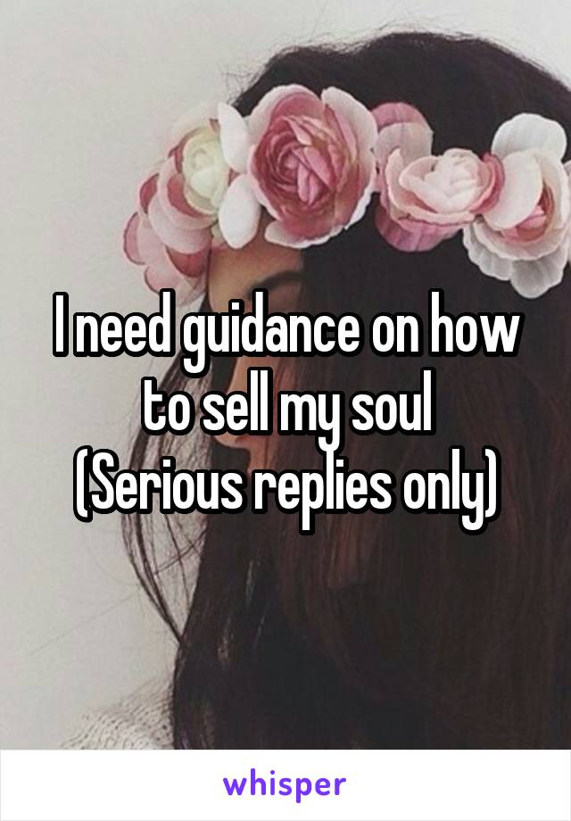 I need guidance on how to sell my soul (Serious replies only)
