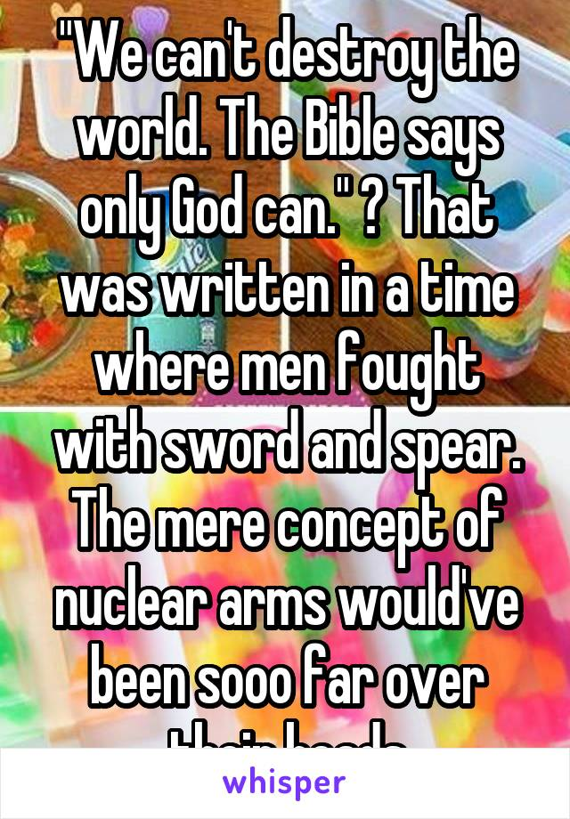 """""""We can't destroy the world. The Bible says only God can."""" 😩 That was written in a time where men fought with sword and spear. The mere concept of nuclear arms would've been sooo far over their heads"""