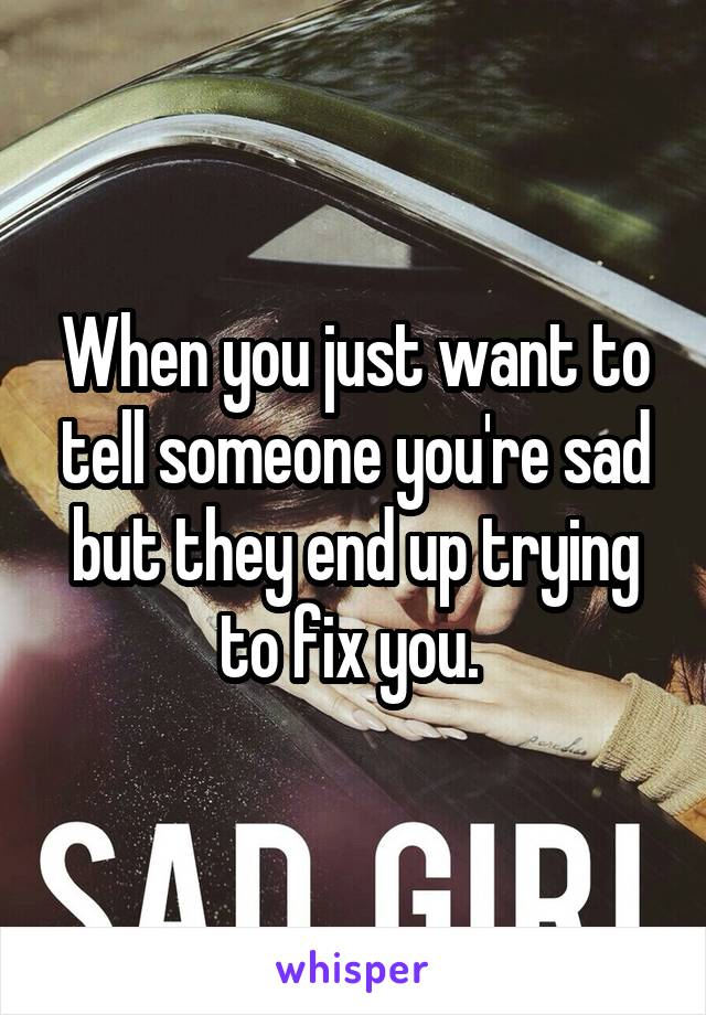 When you just want to tell someone you're sad but they end up trying to fix you.