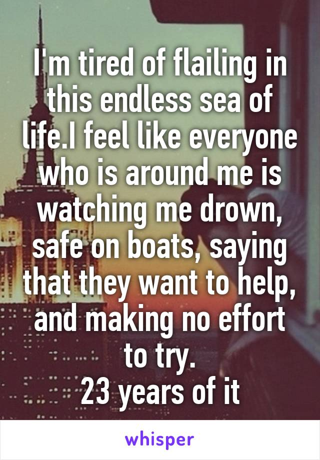 I'm tired of flailing in this endless sea of life.I feel like everyone who is around me is watching me drown, safe on boats, saying that they want to help, and making no effort to try. 23 years of it