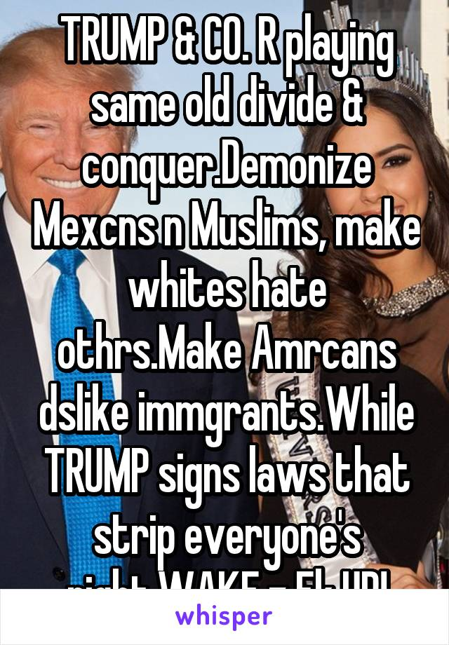 TRUMP & CO. R playing same old divide & conquer.Demonize Mexcns n Muslims, make whites hate othrs.Make Amrcans dslike immgrants.While TRUMP signs laws that strip everyone's right.WAKE z Fk UP!