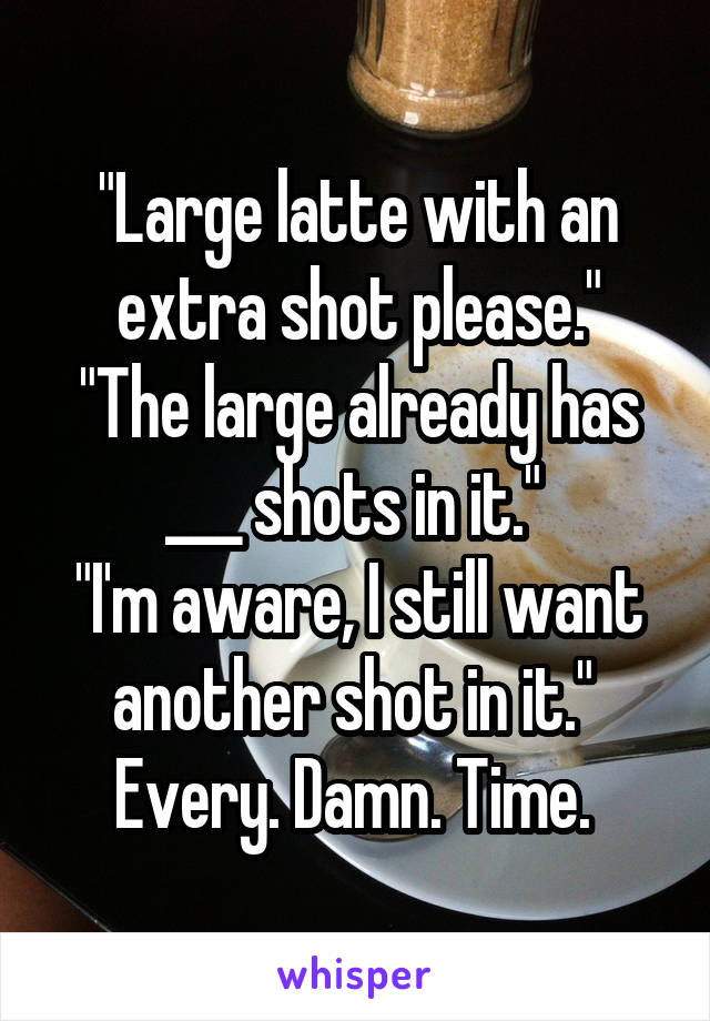 """""""Large latte with an extra shot please."""" """"The large already has ___ shots in it.""""  """"I'm aware, I still want another shot in it.""""  Every. Damn. Time."""