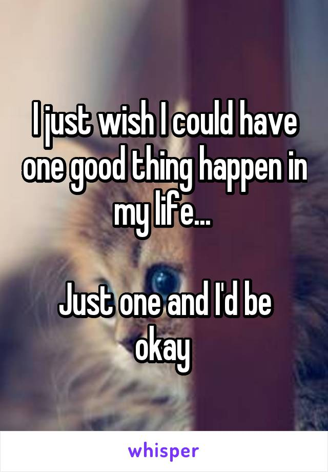 I just wish I could have one good thing happen in my life...   Just one and I'd be okay