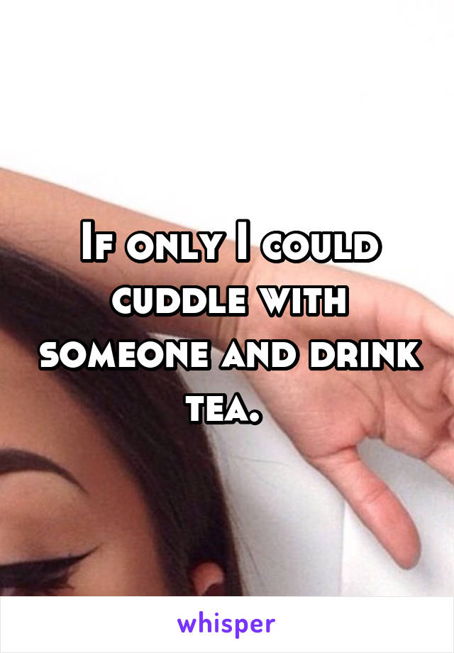If only I could cuddle with someone and drink tea.