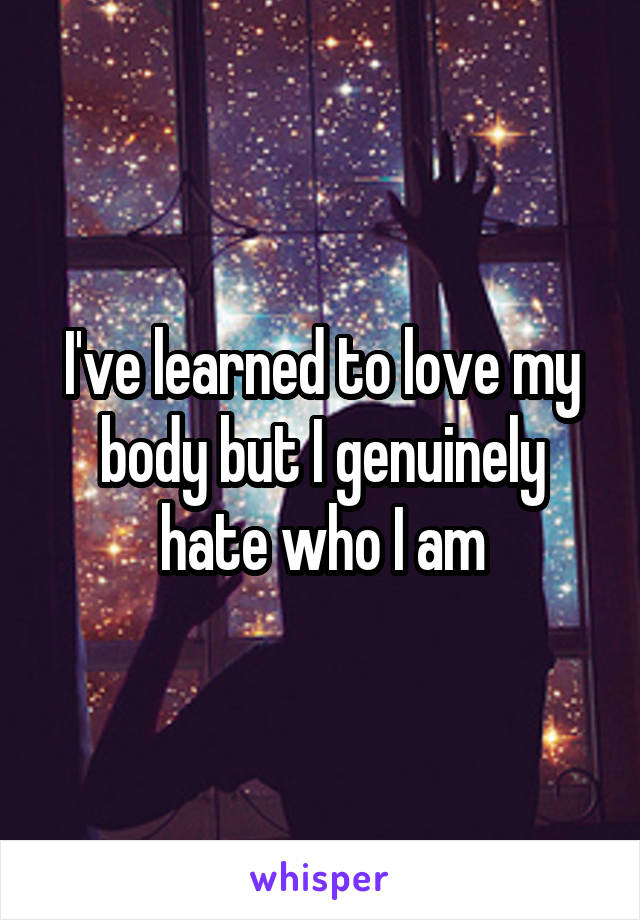 I've learned to love my body but I genuinely hate who I am