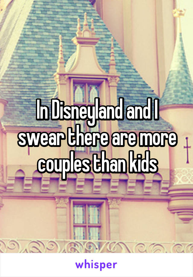 In Disneyland and I swear there are more couples than kids