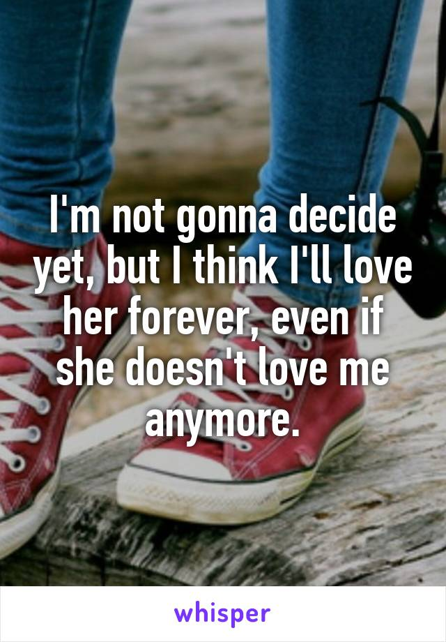 I'm not gonna decide yet, but I think I'll love her forever, even if she doesn't love me anymore.