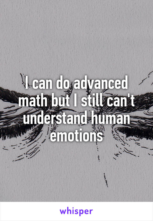 I can do advanced math but I still can't understand human emotions