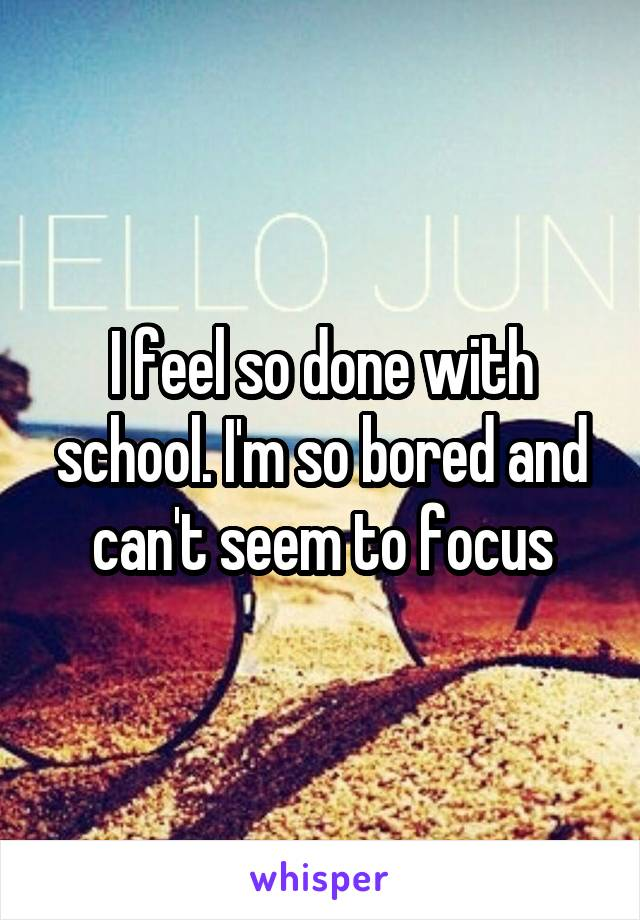 I feel so done with school. I'm so bored and can't seem to focus