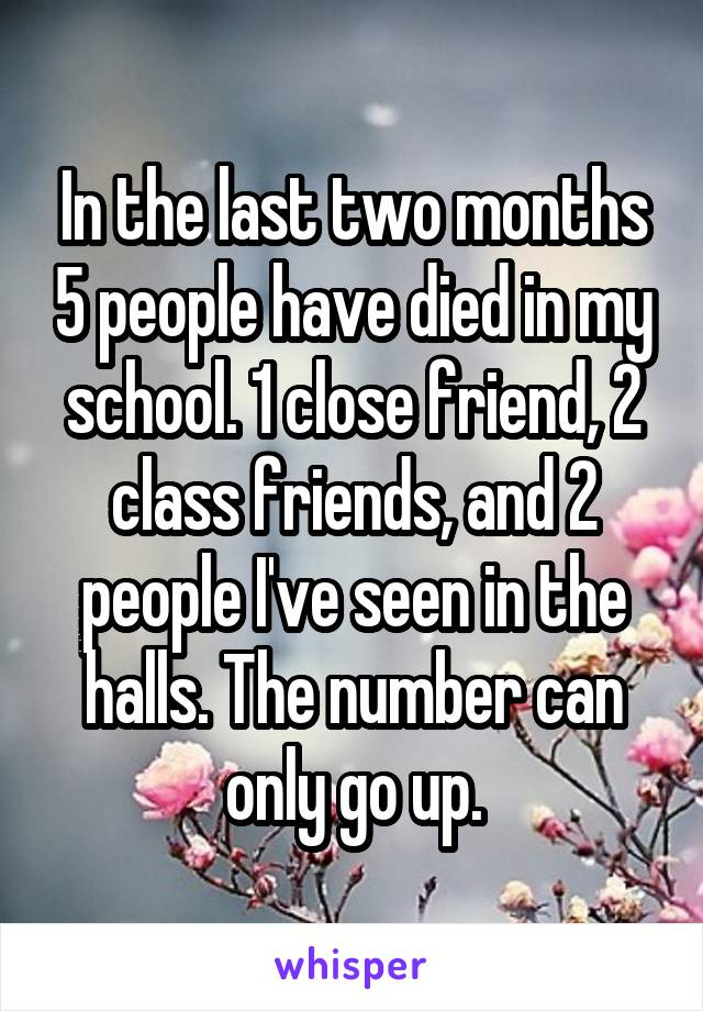 In the last two months 5 people have died in my school. 1 close friend, 2 class friends, and 2 people I've seen in the halls. The number can only go up.