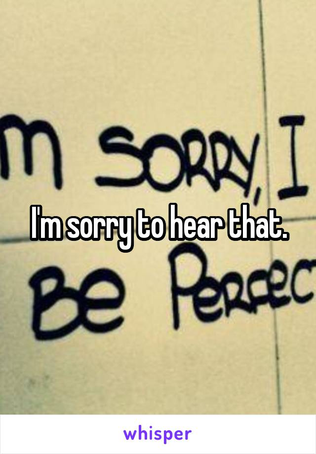 I'm sorry to hear that.