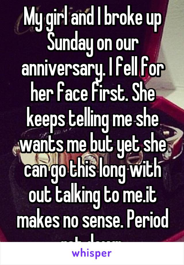 My girl and I broke up Sunday on our anniversary. I fell for her face first. She keeps telling me she wants me but yet she can go this long with out talking to me.it makes no sense. Period get down