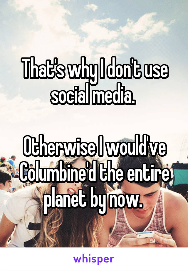 That's why I don't use social media.   Otherwise I would've Columbine'd the entire planet by now.