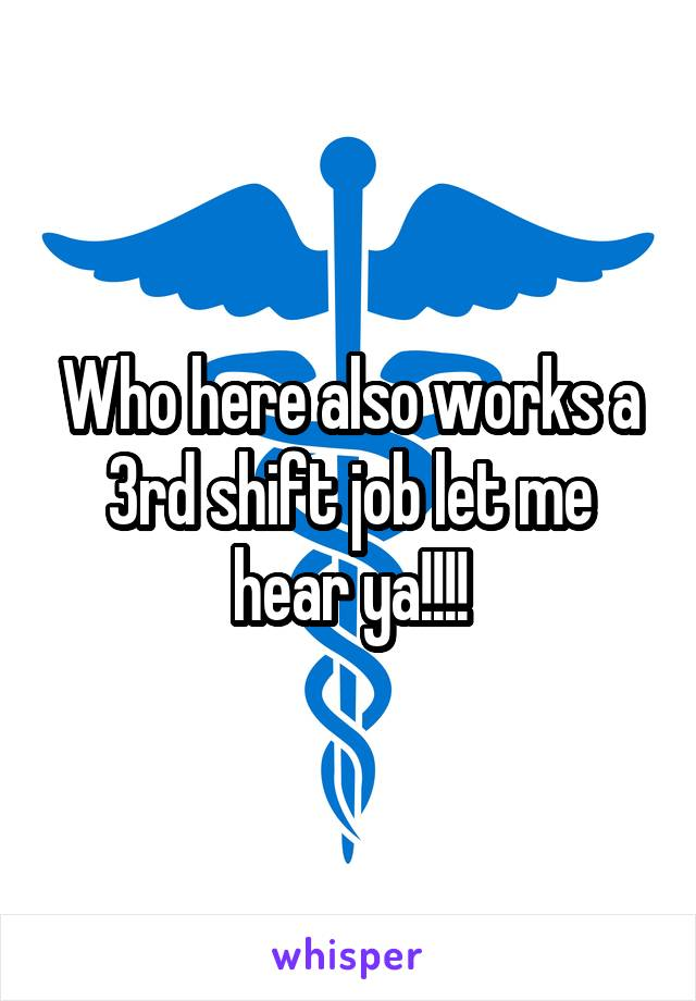 Who here also works a 3rd shift job let me hear ya!!!!