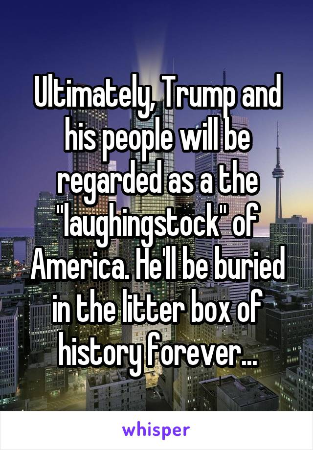 """Ultimately, Trump and his people will be regarded as a the """"laughingstock"""" of America. He'll be buried in the litter box of history forever..."""