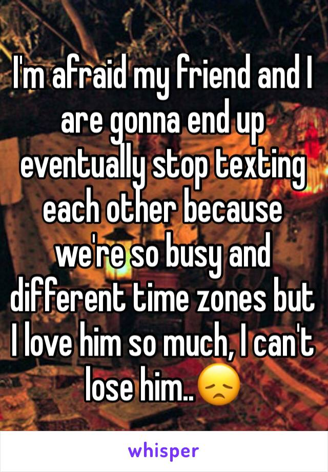 I'm afraid my friend and I are gonna end up eventually stop texting each other because we're so busy and different time zones but I love him so much, I can't lose him..😞