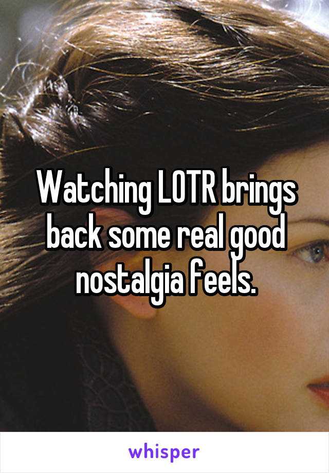 Watching LOTR brings back some real good nostalgia feels.
