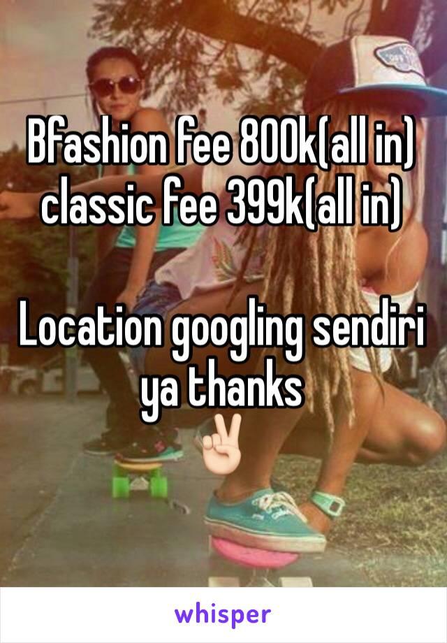 Bfashion fee 800k(all in) classic fee 399k(all in)  Location googling sendiri ya thanks ✌🏻