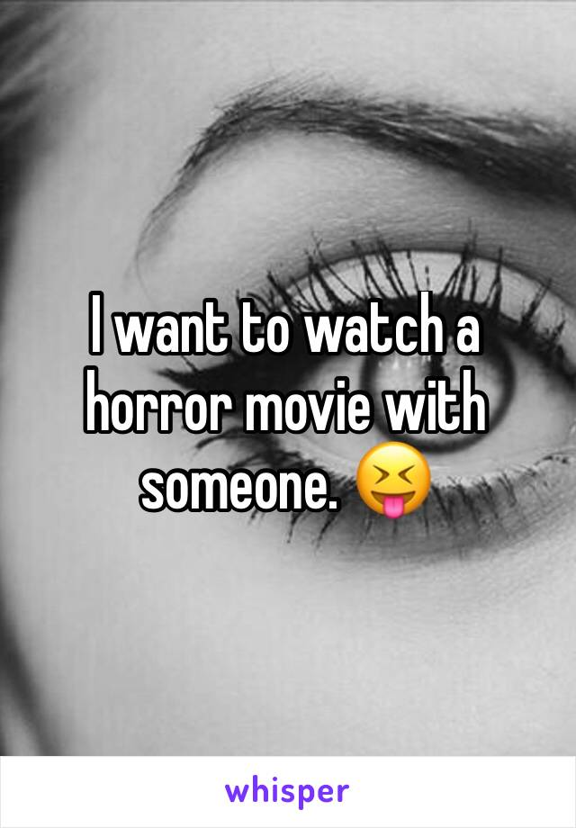 I want to watch a horror movie with someone. 😝