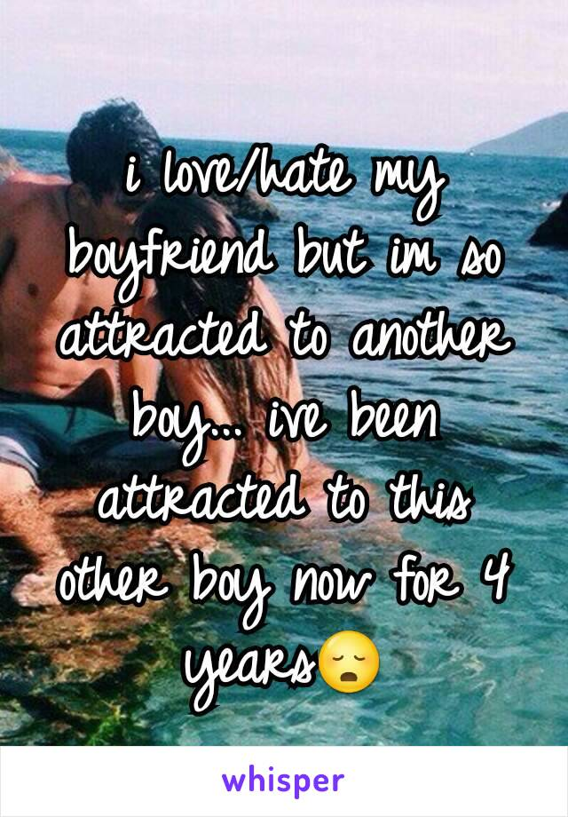 i love/hate my boyfriend but im so attracted to another boy... ive been attracted to this other boy now for 4 years😳