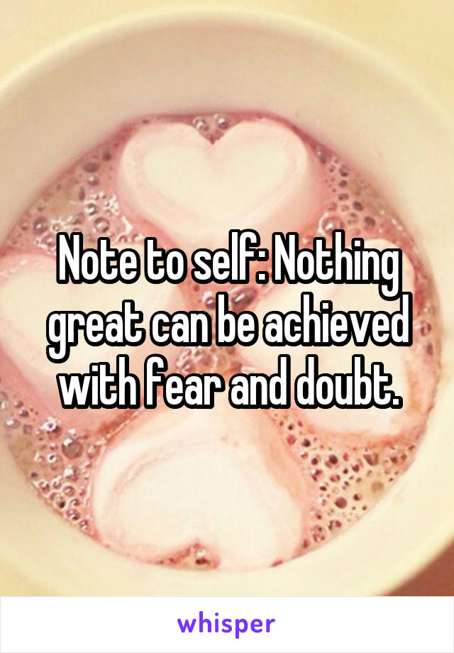 Note to self: Nothing great can be achieved with fear and doubt.