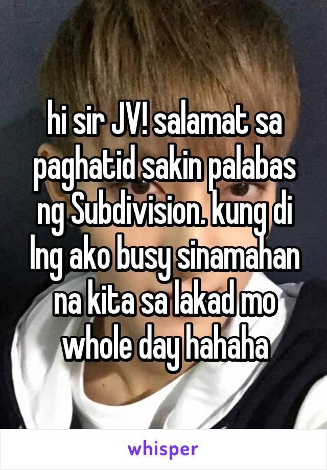 hi sir JV! salamat sa paghatid sakin palabas ng Subdivision. kung di lng ako busy sinamahan na kita sa lakad mo whole day hahaha