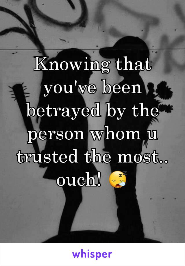 Knowing that you've been betrayed by the person whom u trusted the most.. ouch! 😪