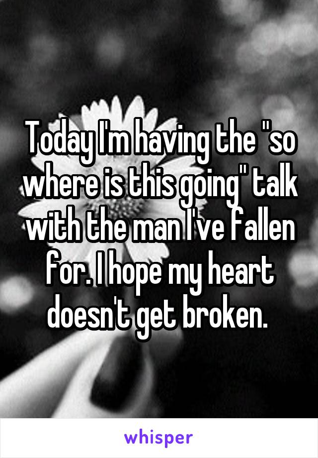"""Today I'm having the """"so where is this going"""" talk with the man I've fallen for. I hope my heart doesn't get broken."""