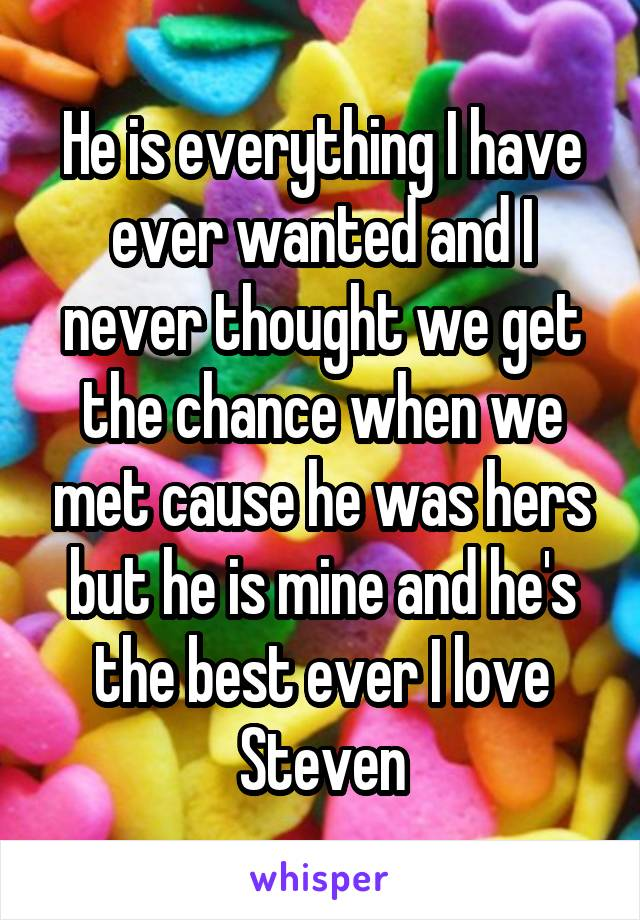 He is everything I have ever wanted and I never thought we get the chance when we met cause he was hers but he is mine and he's the best ever I love Steven