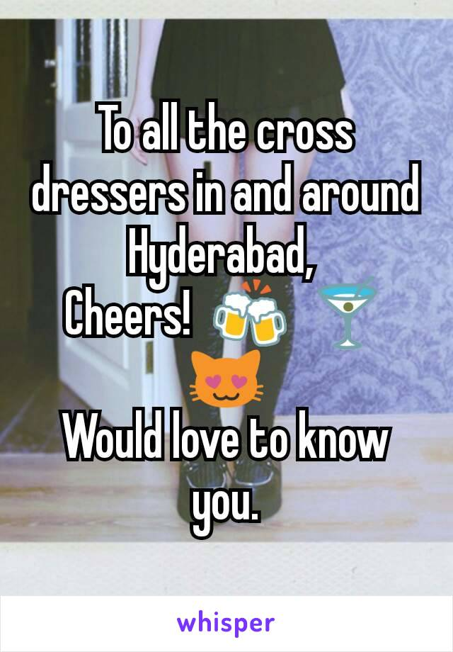 To all the cross dressers in and around Hyderabad,  Cheers!  🍻  🍸     😻 Would love to know you.