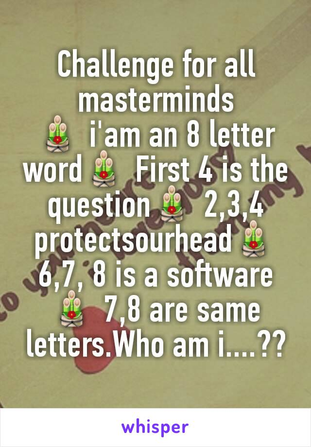 Challenge for all masterminds 🎍 i'am an 8 letter word🎍 First 4 is the question🎍 2,3,4 protectsourhead🎍 6,7, 8 is a software🎍 7,8 are same letters.Who am i....??