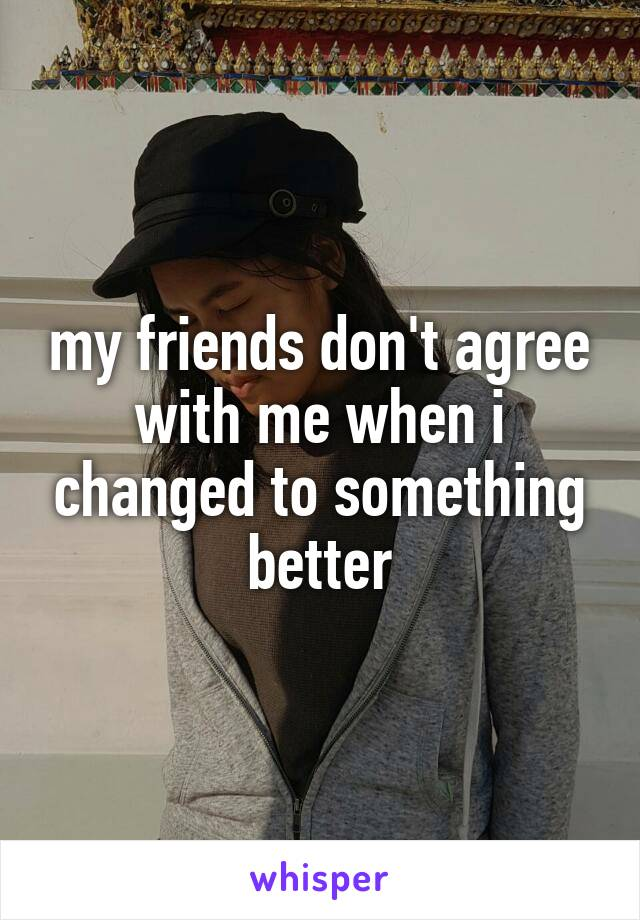 my friends don't agree with me when i changed to something better