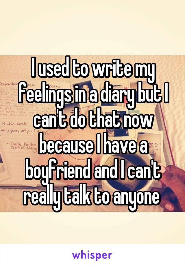 I used to write my feelings in a diary but I can't do that now because I have a boyfriend and I can't really talk to anyone